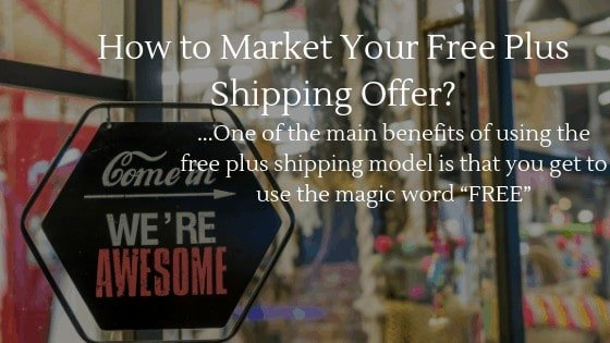 "One of the benefits of using the free plus shipping model is that you can use the magic word ""FREE"" to market"