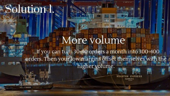 Increase Your Dropshipping Profits Solution 1: Selling more volume, then your low margins offset themselves with the higher volume