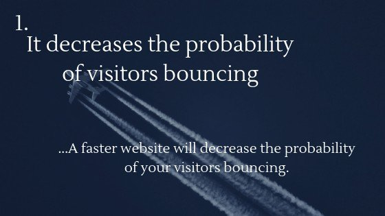 A faster website will decrease the probability of your visitors bouncing