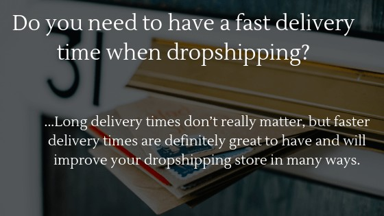 Do you need to have a fast delivery time when dropshipping? It all depends on your product, is worth waiting for?