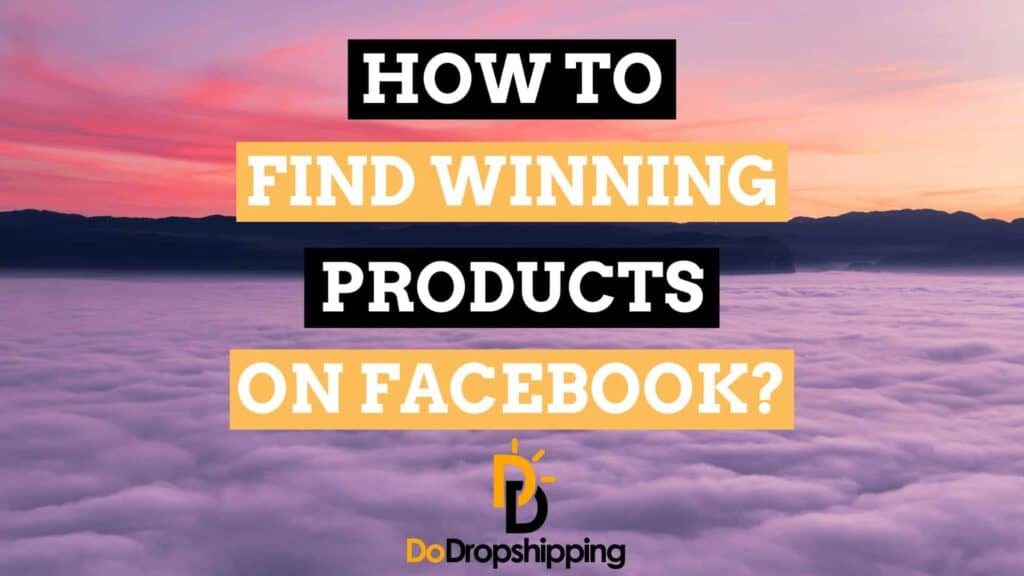 How to Find Winning Dropshipping Products on Facebook? 5 Awesome Tips for 2020!