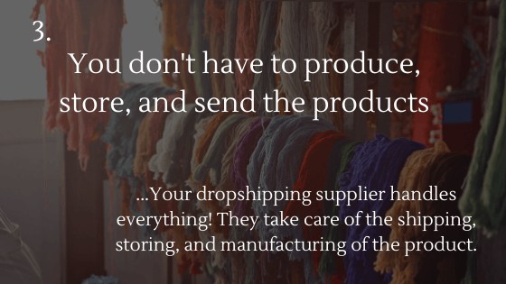 Advantages of Dropshipping: 3. You don't have to produce, store, and send the products