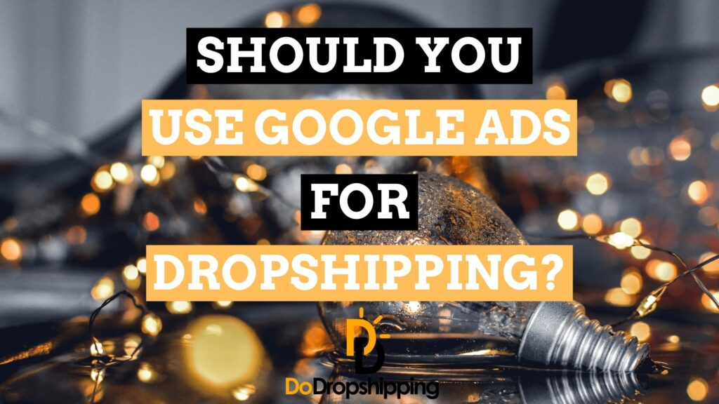 Should You Use Google Ads for Your Dropshipping Store in 2021?