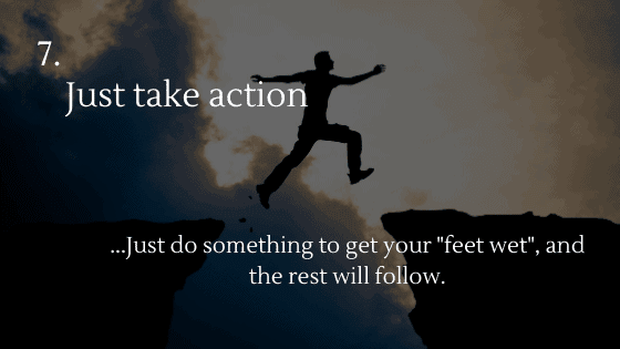 "Just take action! Just do something to get your ""feet wet"", and the rest will follow"