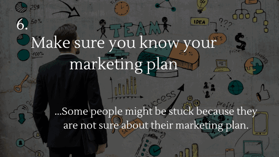 Make sure you know your marketing plan. This one is important as well; some people might be stuck because they are not sure about their marketing plan