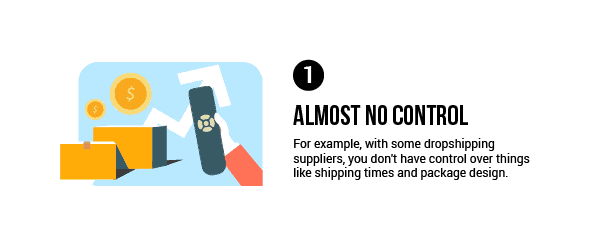 With dropshipping, you don't have control over things like shipping times and package design